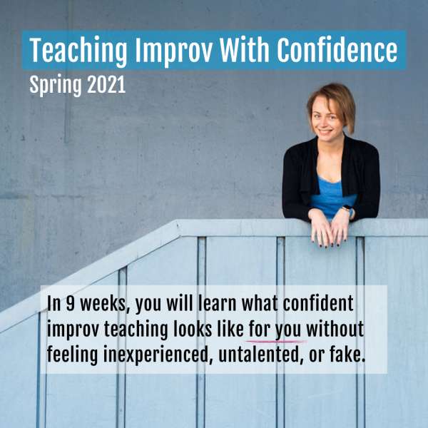 Teaching Improv With Confidence Spring 2021. In 9 weeks, you will learn what confident improv teaching looks like for you without feeling inexperienced, untalented, or fake.